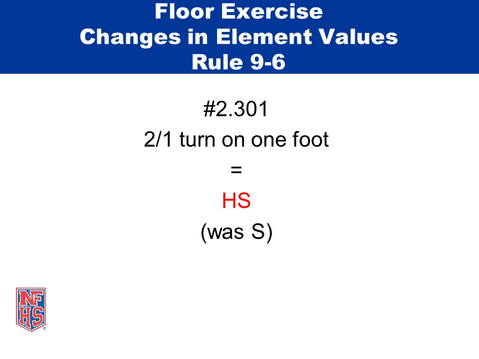 Floor Exercise Changes in Element Values Rule 9-6 #2.301 2/1 turn on one foot = HS (was S)