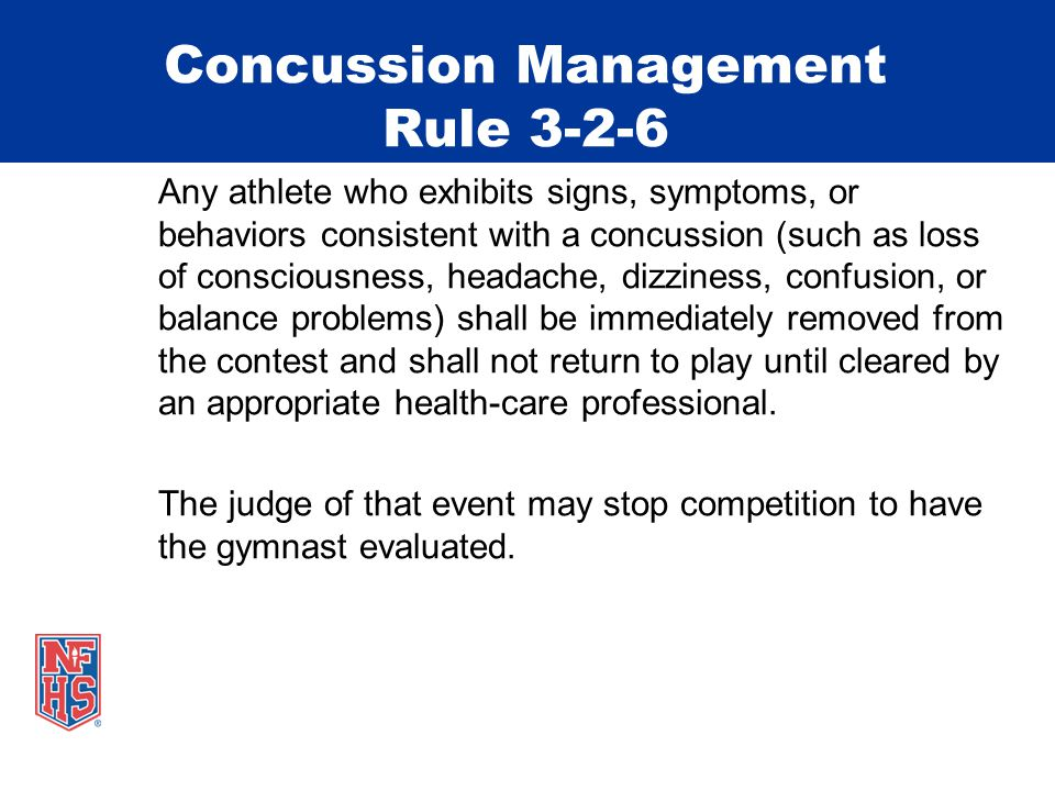 Concussion Management Rule 3-2-6 Any athlete who exhibits signs, symptoms, or behaviors consistent with a concussion (such as loss of consciousness, headache, dizziness, confusion, or balance problems) shall be immediately removed from the contest and shall not return to play until cleared by an appropriate health-care professional.