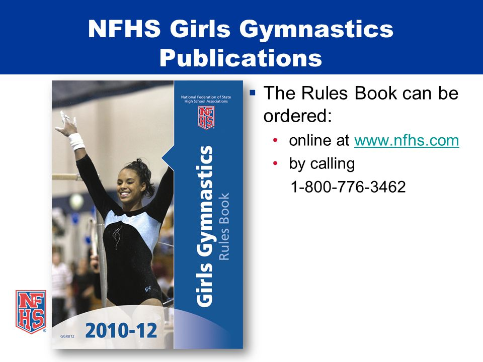 NFHS Girls Gymnastics Publications  The Rules Book can be ordered: online at www.nfhs.comwww.nfhs.com by calling 1-800-776-3462