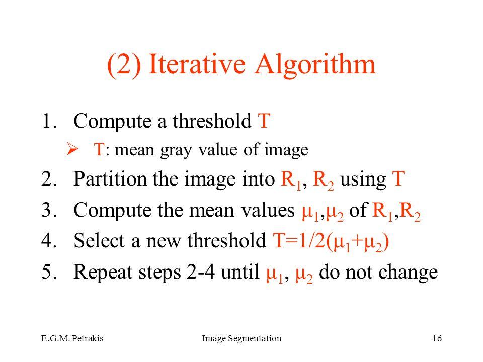 E.G.M. PetrakisImage Segmentation16 (2) Iterative Algorithm 1.Compute a threshold T  T: mean gray value of image 2.Partition the image into R 1, R 2