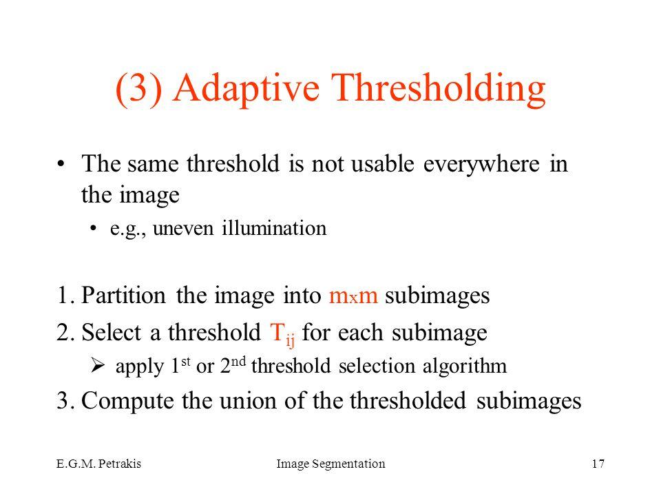 E.G.M. PetrakisImage Segmentation17 (3) Adaptive Thresholding The same threshold is not usable everywhere in the image e.g., uneven illumination 1.Par