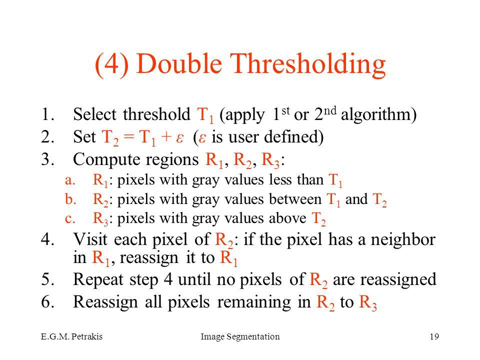 E.G.M. PetrakisImage Segmentation19 (4) Double Thresholding 1.Select threshold T 1 (apply 1 st or 2 nd algorithm) 2.Set T 2 = T 1 + ε (ε is user defin