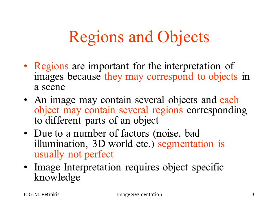 E.G.M. PetrakisImage Segmentation3 Regions and Objects Regions are important for the interpretation of images because they may correspond to objects i
