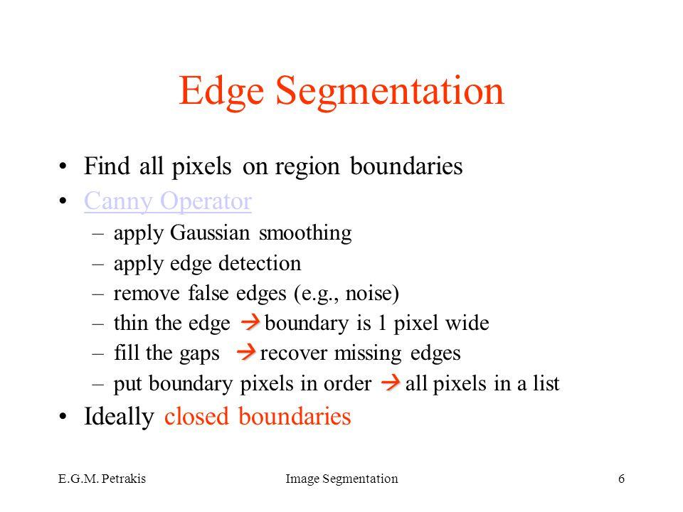 E.G.M. PetrakisImage Segmentation6 Edge Segmentation Find all pixels on region boundaries Canny Operator –apply Gaussian smoothing –apply edge detecti
