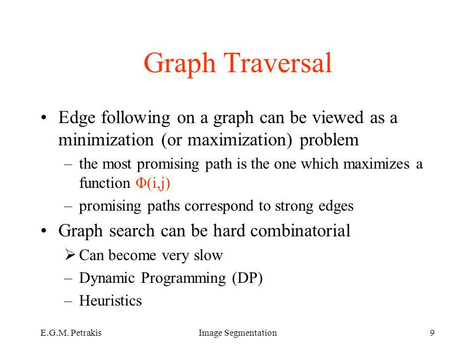 E.G.M. PetrakisImage Segmentation9 Graph Traversal Edge following on a graph can be viewed as a minimization (or maximization) problem –the most promi