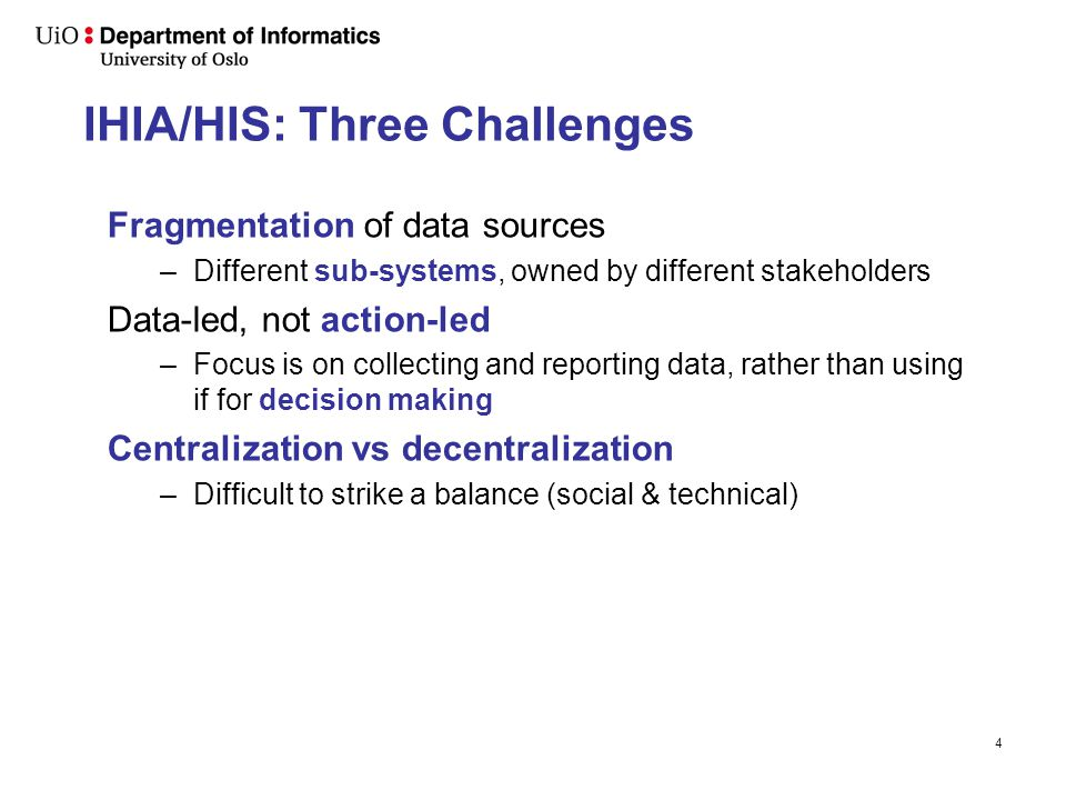 IHIA/HIS: Three Challenges Fragmentation of data sources –Different sub-systems, owned by different stakeholders Data-led, not action-led –Focus is on collecting and reporting data, rather than using if for decision making Centralization vs decentralization –Difficult to strike a balance (social & technical) 4