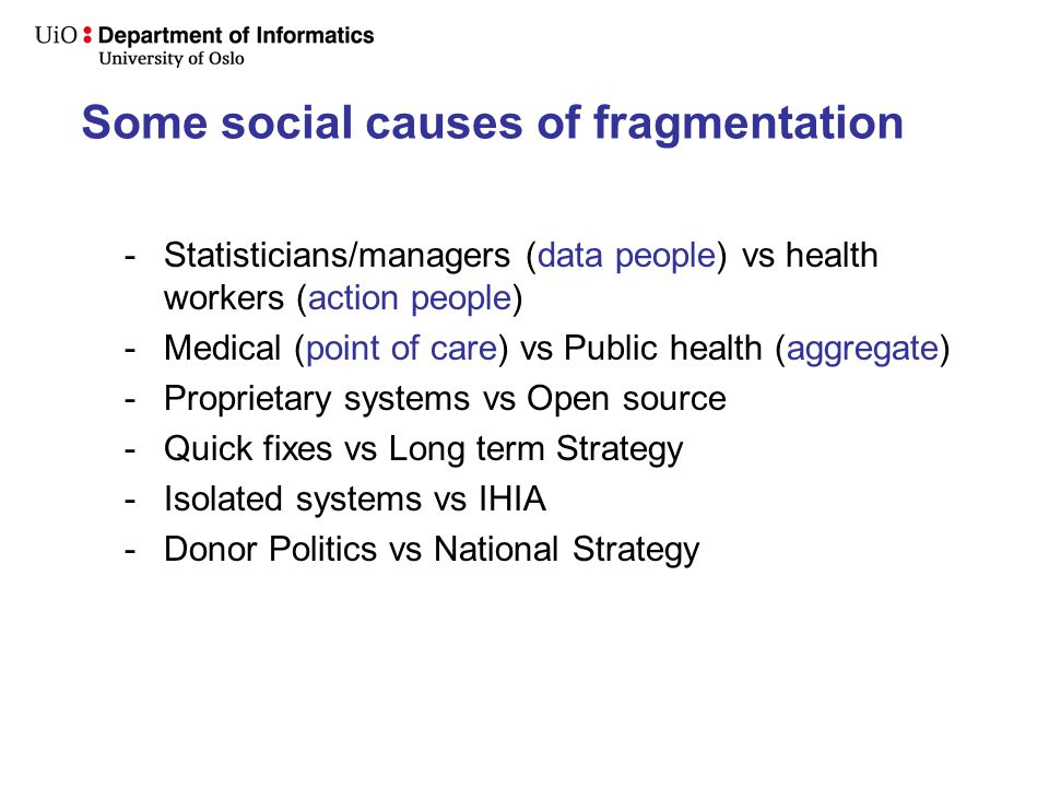 Some social causes of fragmentation -Statisticians/managers (data people) vs health workers (action people) -Medical (point of care) vs Public health (aggregate) -Proprietary systems vs Open source -Quick fixes vs Long term Strategy -Isolated systems vs IHIA -Donor Politics vs National Strategy