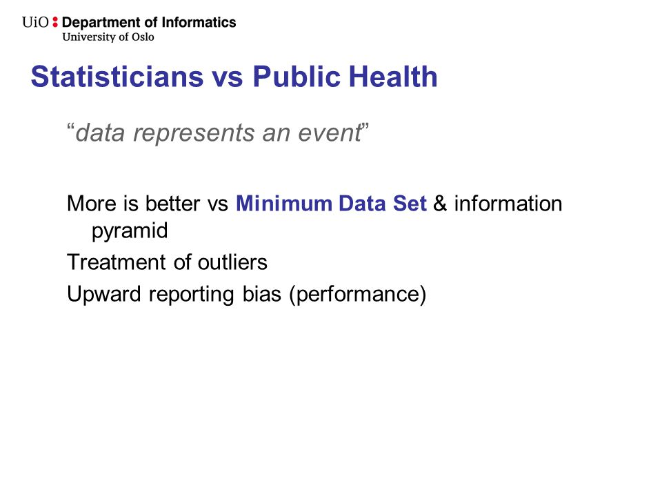Statisticians vs Public Health data represents an event More is better vs Minimum Data Set & information pyramid Treatment of outliers Upward reporting bias (performance)
