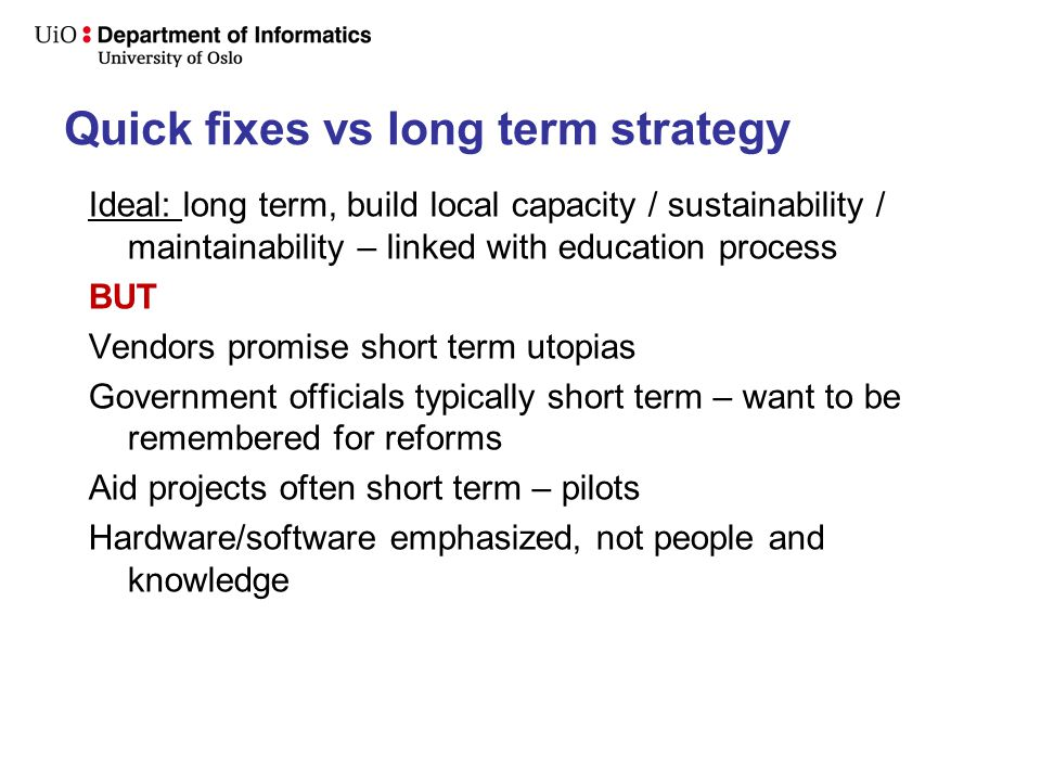 Quick fixes vs long term strategy Ideal: long term, build local capacity / sustainability / maintainability – linked with education process BUT Vendors promise short term utopias Government officials typically short term – want to be remembered for reforms Aid projects often short term – pilots Hardware/software emphasized, not people and knowledge