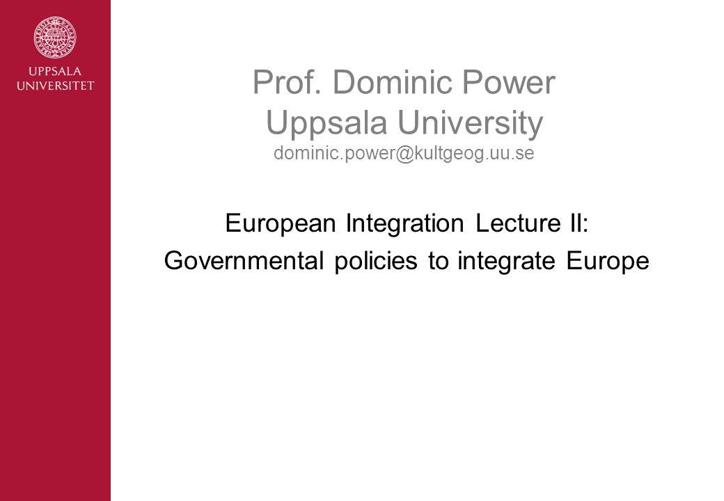 Prof. Dominic Power Uppsala University dominic.power@kultgeog.uu.se European Integration Lecture II: Governmental policies to integrate Europe
