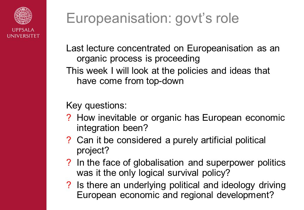 Europeanisation: govt's role Last lecture concentrated on Europeanisation as an organic process is proceeding This week I will look at the policies and ideas that have come from top-down Key questions: How inevitable or organic has European economic integration been.