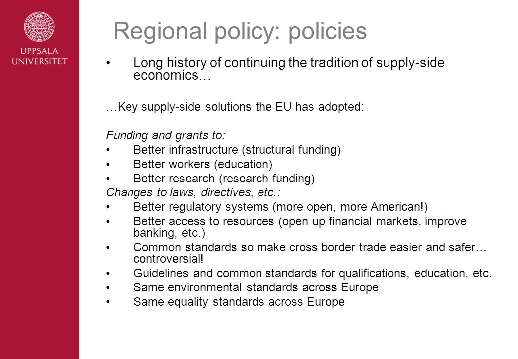 Regional policy: policies Long history of continuing the tradition of supply-side economics… …Key supply-side solutions the EU has adopted: Funding and grants to: Better infrastructure (structural funding) Better workers (education) Better research (research funding) Changes to laws, directives, etc.: Better regulatory systems (more open, more American!) Better access to resources (open up financial markets, improve banking, etc.) Common standards so make cross border trade easier and safer… controversial.