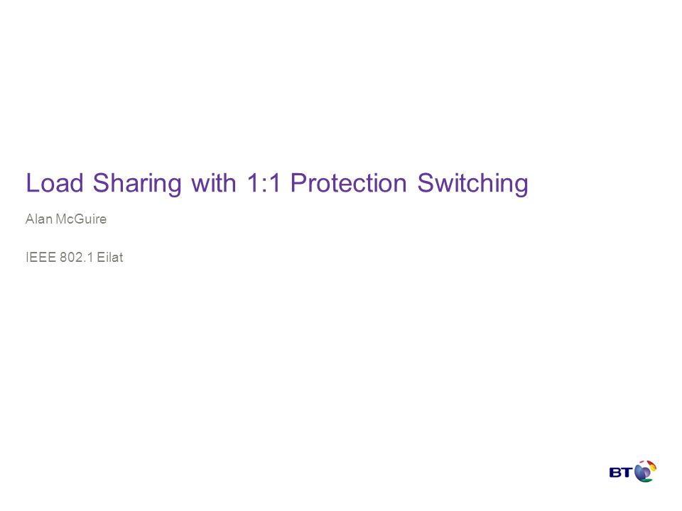 Load Sharing with 1:1 Protection Switching Alan McGuire IEEE 802.1 Eilat