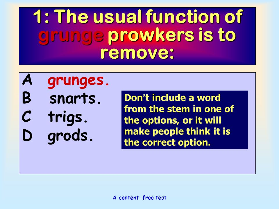 A content-free test 1: The usual function of grunge prowkers is to remove: Agrunges. Bsnarts. Ctrigs. Dgrods. Don ' t include a word from the stem in