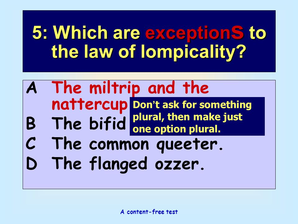 A content-free test 5: Which are exception s to the law of lompicality? AThe miltrip and the nattercup. BThe bifid pantrip. CThe common queeter. DThe