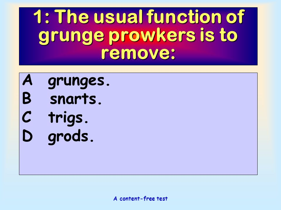 A content-free test 1: The usual function of grunge prowkers is to remove: Agrunges. Bsnarts. Ctrigs. Dgrods.