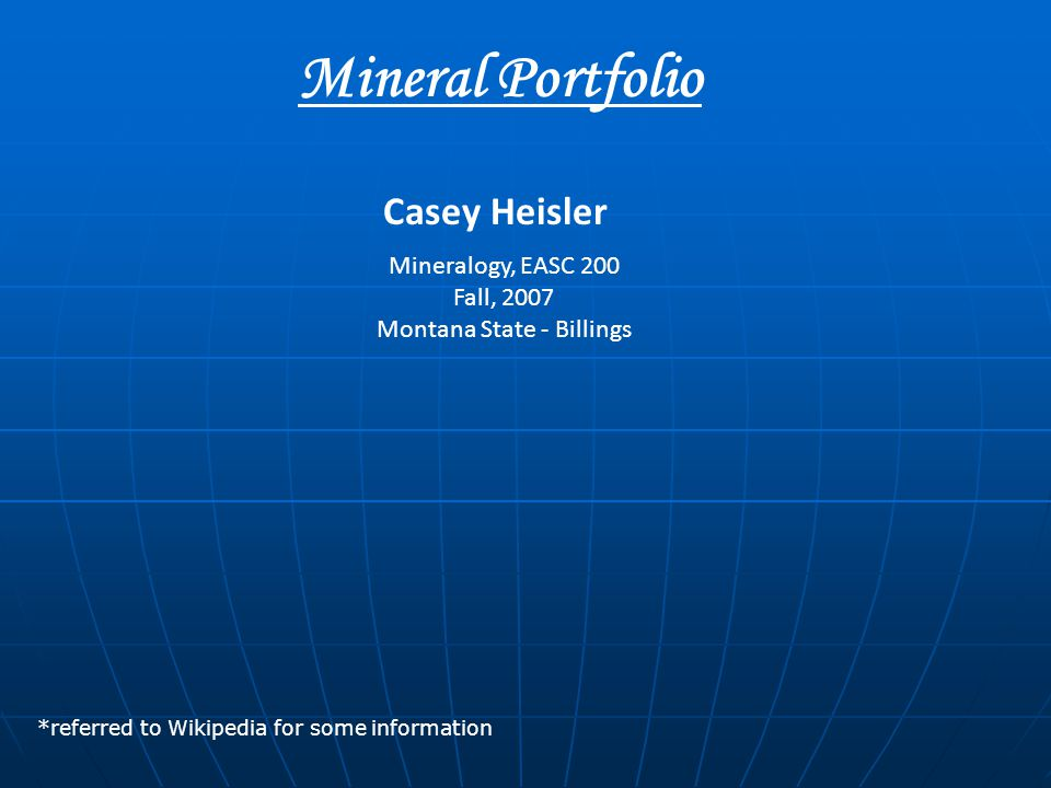 Mineral Portfolio Mineralogy, EASC 200 Fall, 2007 Montana State - Billings Casey Heisler *referred to Wikipedia for some information