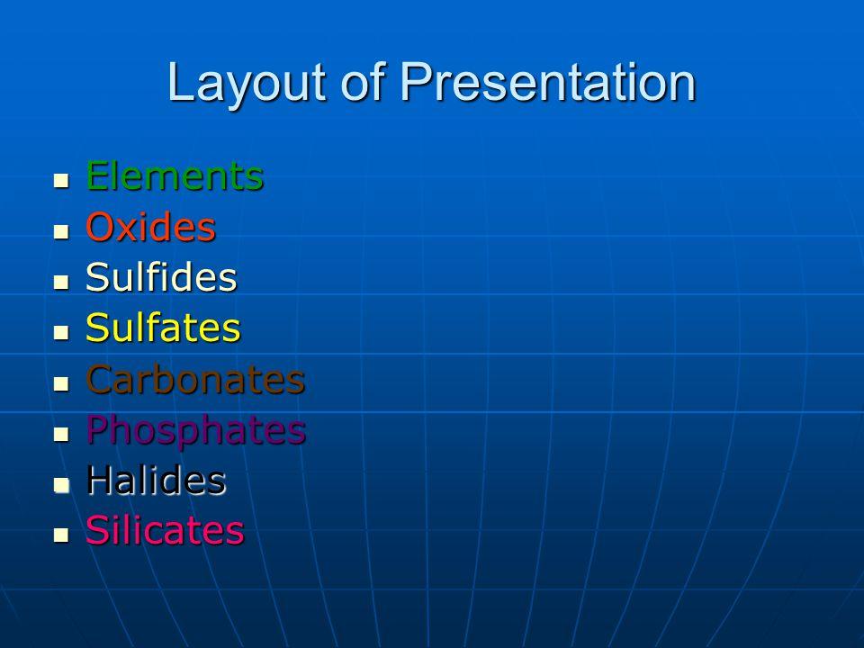 Layout of Presentation Elements Elements Oxides Oxides Sulfides Sulfides Sulfates Sulfates Carbonates Carbonates Phosphates Phosphates Halides Halides Silicates Silicates