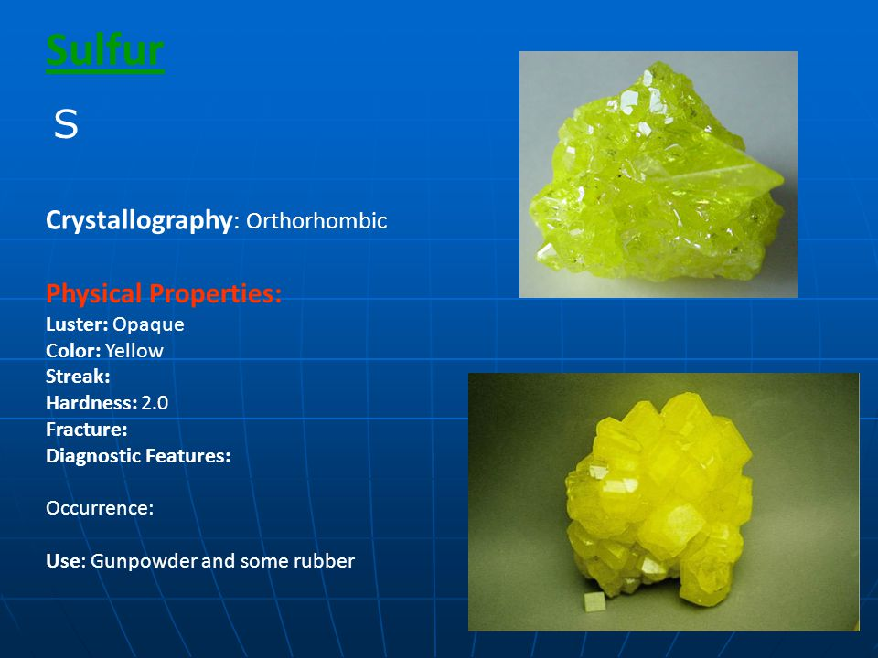Sulfur Physical Properties: Luster: Opaque Color: Yellow Streak: Hardness: 2.0 Fracture: Diagnostic Features: Occurrence: Use: Gunpowder and some rubber Crystallography : Orthorhombic S