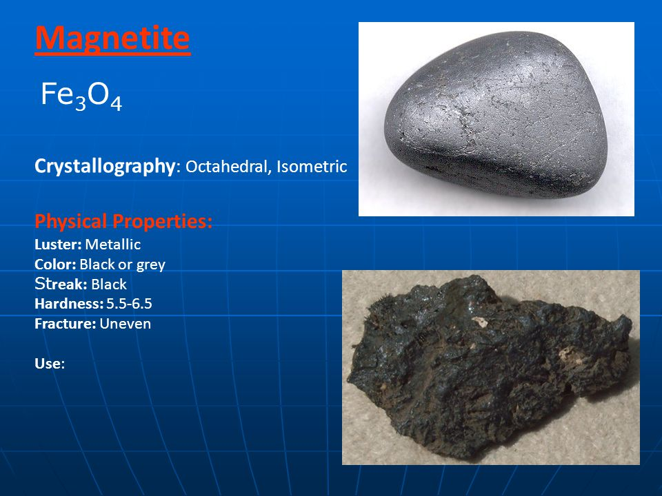Magnetite Physical Properties: Luster: Metallic Color: Black or grey St reak: Black Hardness: 5.5-6.5 Fracture: Uneven Use: Crystallography : Octahedral, Isometric Fe 3 O 4