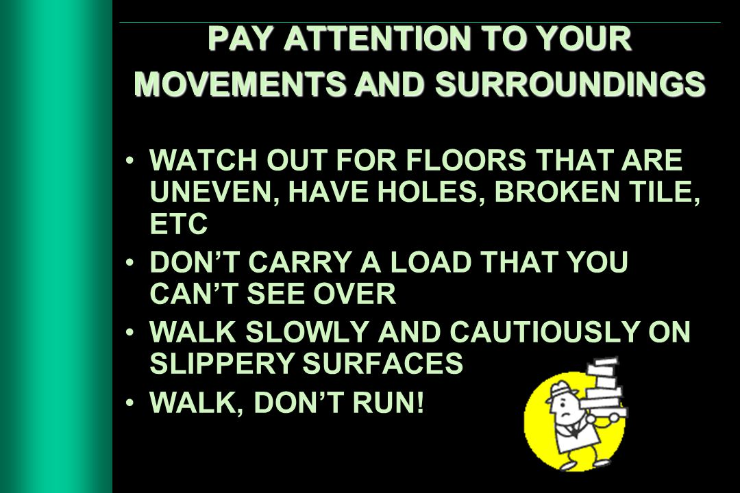 PAY ATTENTION TO YOUR MOVEMENTS AND SURROUNDINGS WATCH OUT FOR FLOORS THAT ARE UNEVEN, HAVE HOLES, BROKEN TILE, ETC DON'T CARRY A LOAD THAT YOU CAN'T