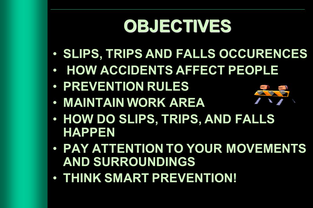 OBJECTIVES SLIPS, TRIPS AND FALLS OCCURENCES HOW ACCIDENTS AFFECT PEOPLE PREVENTION RULES MAINTAIN WORK AREA HOW DO SLIPS, TRIPS, AND FALLS HAPPEN PAY