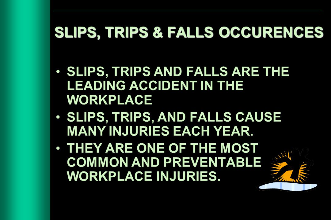 SLIPS, TRIPS & FALLS OCCURENCES SLIPS, TRIPS AND FALLS ARE THE LEADING ACCIDENT IN THE WORKPLACE SLIPS, TRIPS, AND FALLS CAUSE MANY INJURIES EACH YEAR