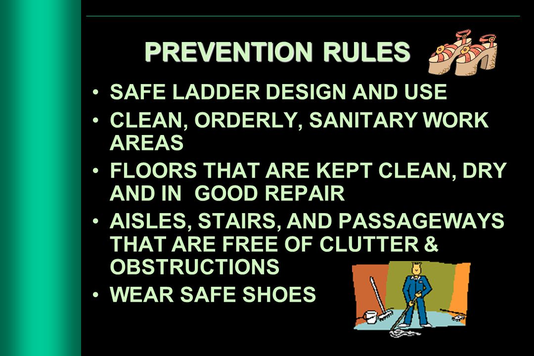 PREVENTION RULES SAFE LADDER DESIGN AND USE CLEAN, ORDERLY, SANITARY WORK AREAS FLOORS THAT ARE KEPT CLEAN, DRY AND IN GOOD REPAIR AISLES, STAIRS, AND