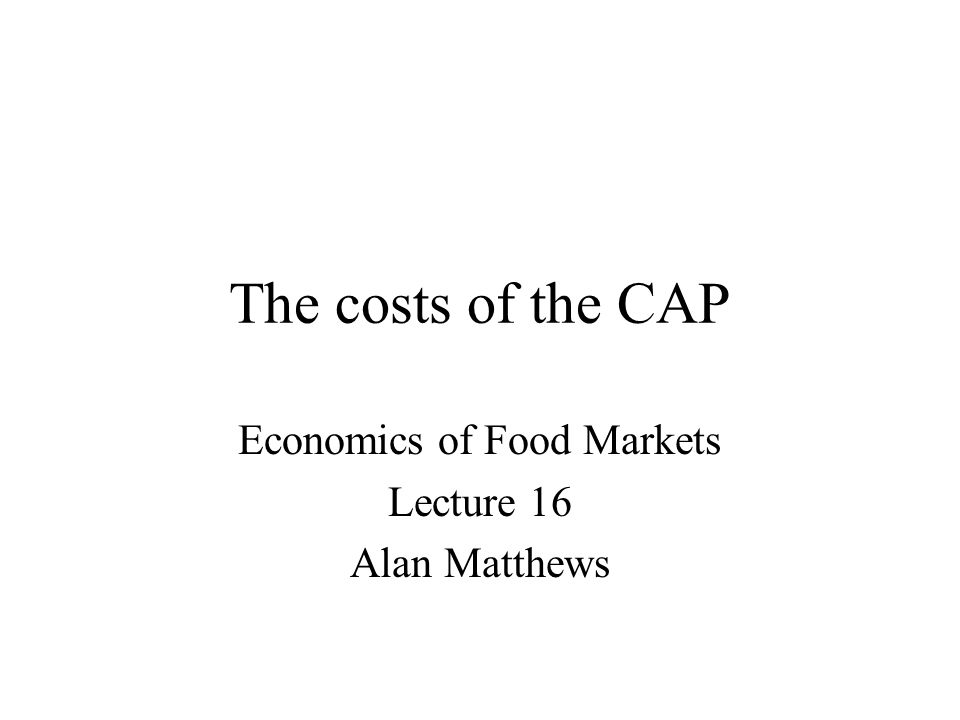 The costs of the CAP Economics of Food Markets Lecture 16 Alan Matthews