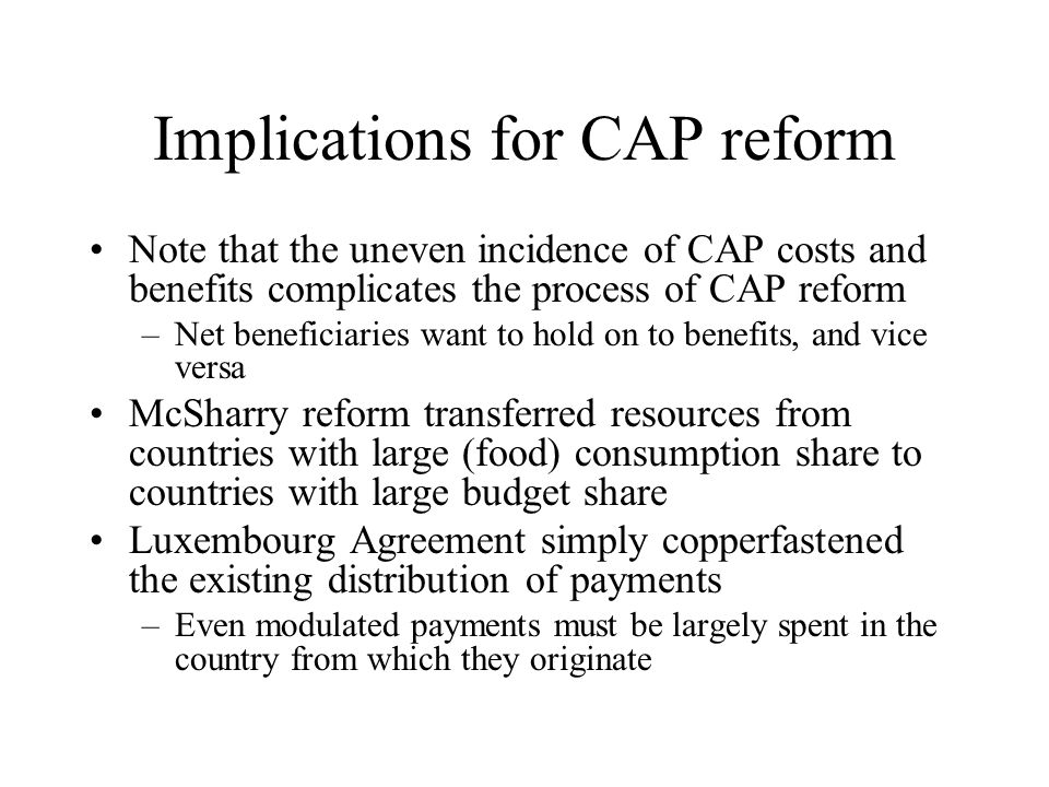 Implications for CAP reform Note that the uneven incidence of CAP costs and benefits complicates the process of CAP reform –Net beneficiaries want to