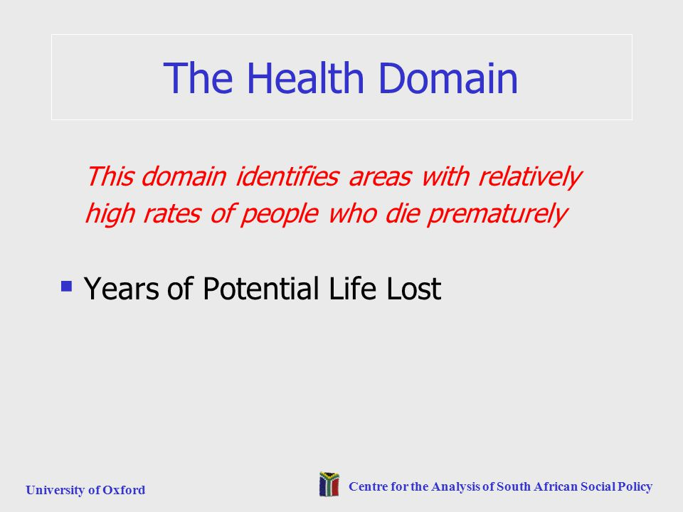 University of Oxford Centre for the Analysis of South African Social Policy The Health Domain This domain identifies areas with relatively high rates of people who die prematurely  Years of Potential Life Lost