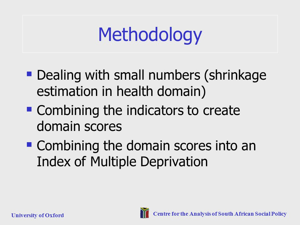 University of Oxford Centre for the Analysis of South African Social Policy Methodology  Dealing with small numbers (shrinkage estimation in health domain)  Combining the indicators to create domain scores  Combining the domain scores into an Index of Multiple Deprivation