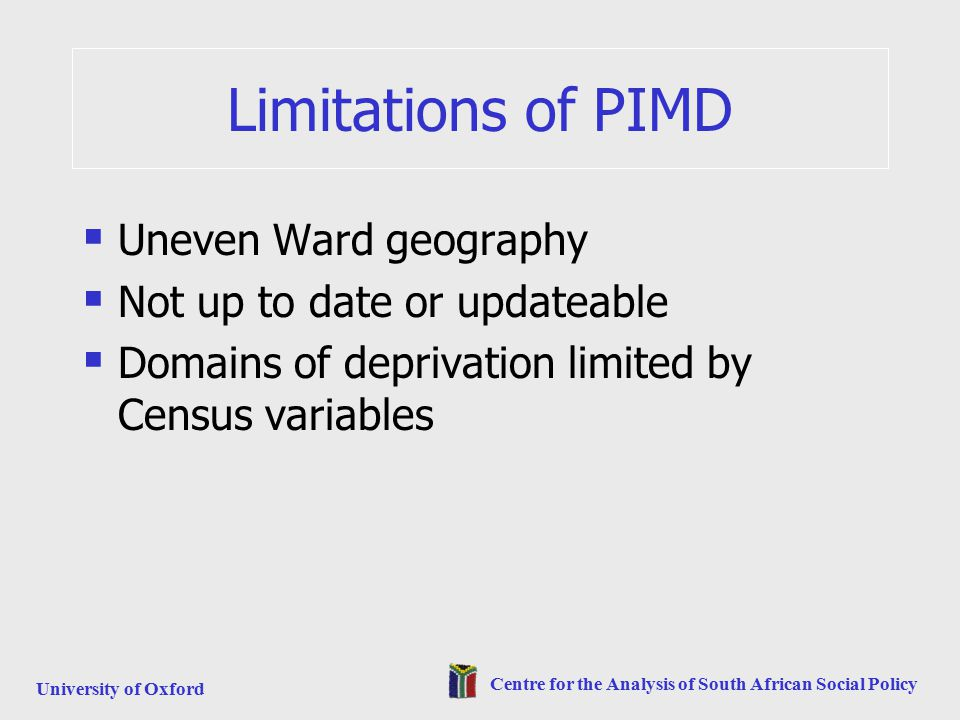University of Oxford Centre for the Analysis of South African Social Policy Limitations of PIMD  Uneven Ward geography  Not up to date or updateable  Domains of deprivation limited by Census variables
