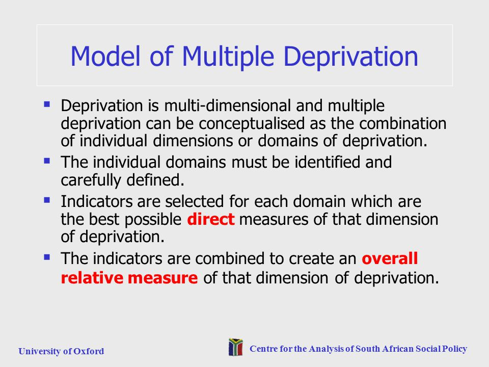 University of Oxford Centre for the Analysis of South African Social Policy Model of Multiple Deprivation  Deprivation is multi-dimensional and multiple deprivation can be conceptualised as the combination of individual dimensions or domains of deprivation.