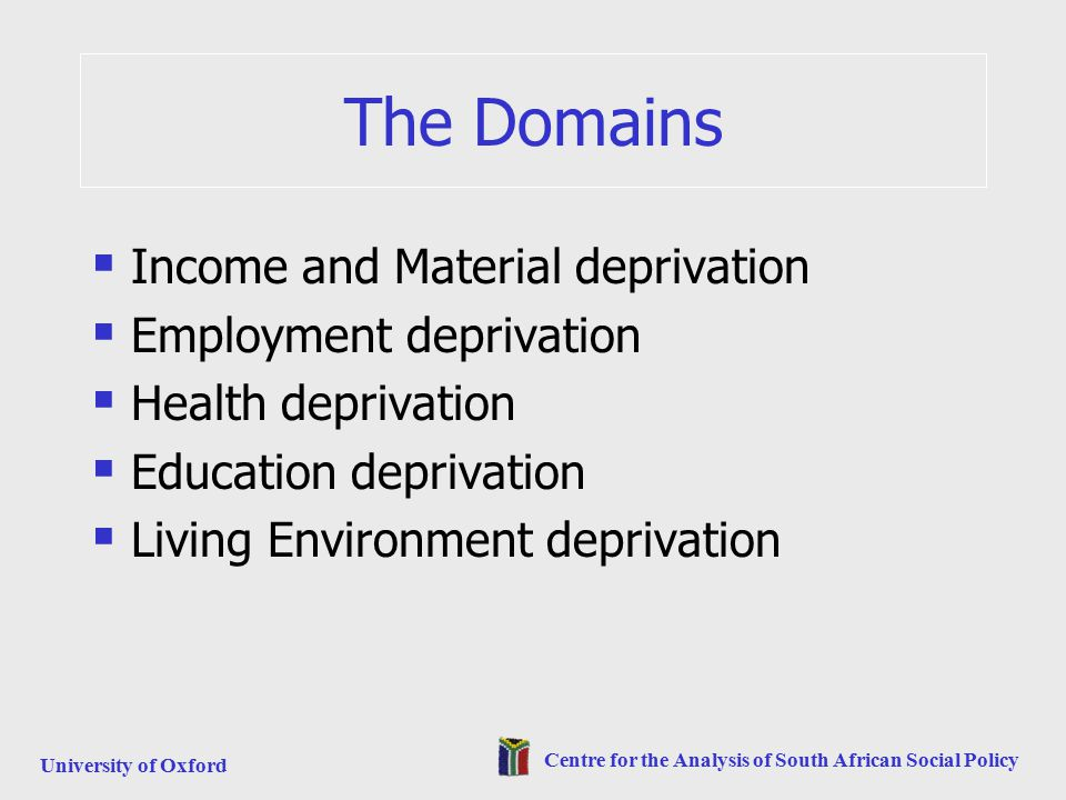 University of Oxford Centre for the Analysis of South African Social Policy The Domains  Income and Material deprivation  Employment deprivation  Health deprivation  Education deprivation  Living Environment deprivation