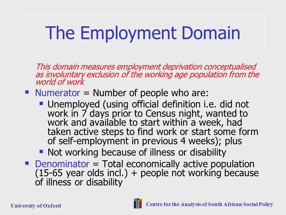 University of Oxford Centre for the Analysis of South African Social Policy The Employment Domain This domain measures employment deprivation conceptualised as involuntary exclusion of the working age population from the world of work  Numerator = Number of people who are:  Unemployed (using official definition i.e.