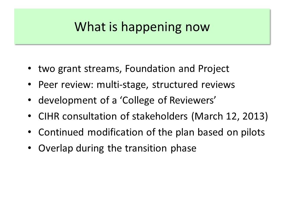 What is happening now two grant streams, Foundation and Project Peer review: multi-stage, structured reviews development of a 'College of Reviewers' CIHR consultation of stakeholders (March 12, 2013) Continued modification of the plan based on pilots Overlap during the transition phase