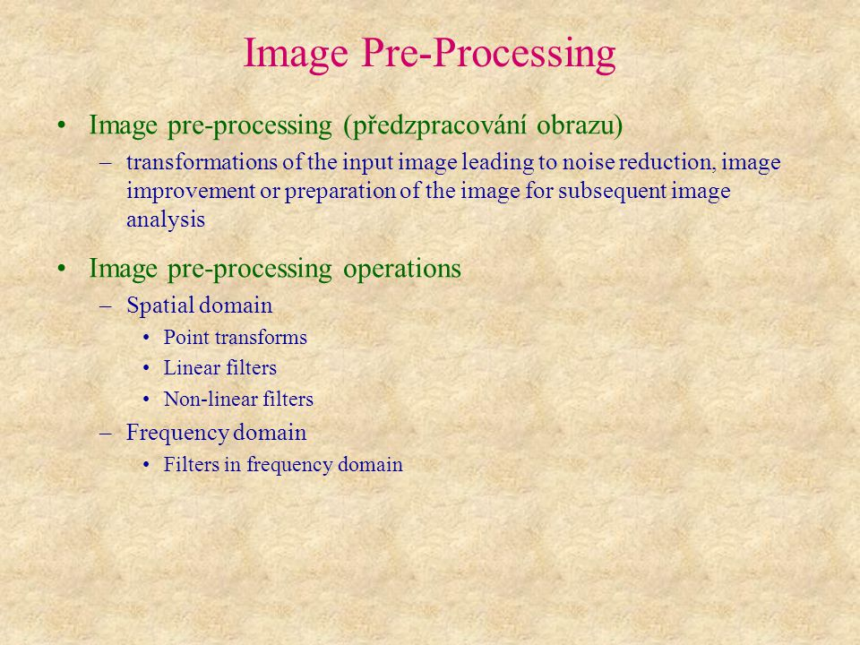 Image Pre-Processing Image pre-processing (předzpracování obrazu) –transformations of the input image leading to noise reduction, image improvement or preparation of the image for subsequent image analysis Image pre-processing operations –Spatial domain Point transforms Linear filters Non-linear filters –Frequency domain Filters in frequency domain