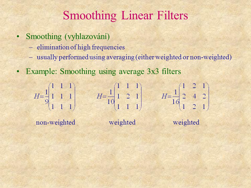 Smoothing Linear Filters Smoothing (vyhlazování) –elimination of high frequencies –usually performed using averaging (either weighted or non-weighted) Example: Smoothing using average 3x3 filters non-weighted weighted weighted