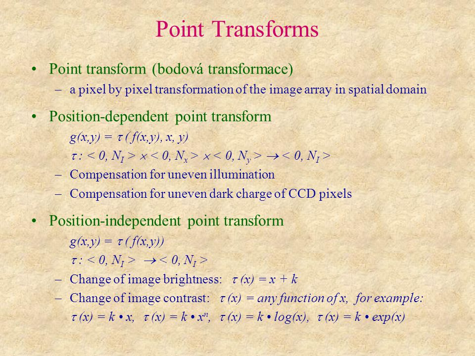 Point Transforms Point transform (bodová transformace) –a pixel by pixel transformation of the image array in spatial domain Position-dependent point transform g(x,y) =  ( f(x,y), x, y)  :    –Compensation for uneven illumination –Compensation for uneven dark charge of CCD pixels Position-independent point transform g(x,y) =  ( f(x,y))  :  –Change of image brightness:  (x) = x + k –Change of image contrast:  (x) = any function of x, for example:  (x) = k x,  (x) = k x n,  (x) = k log(x),  (x) = k exp(x)