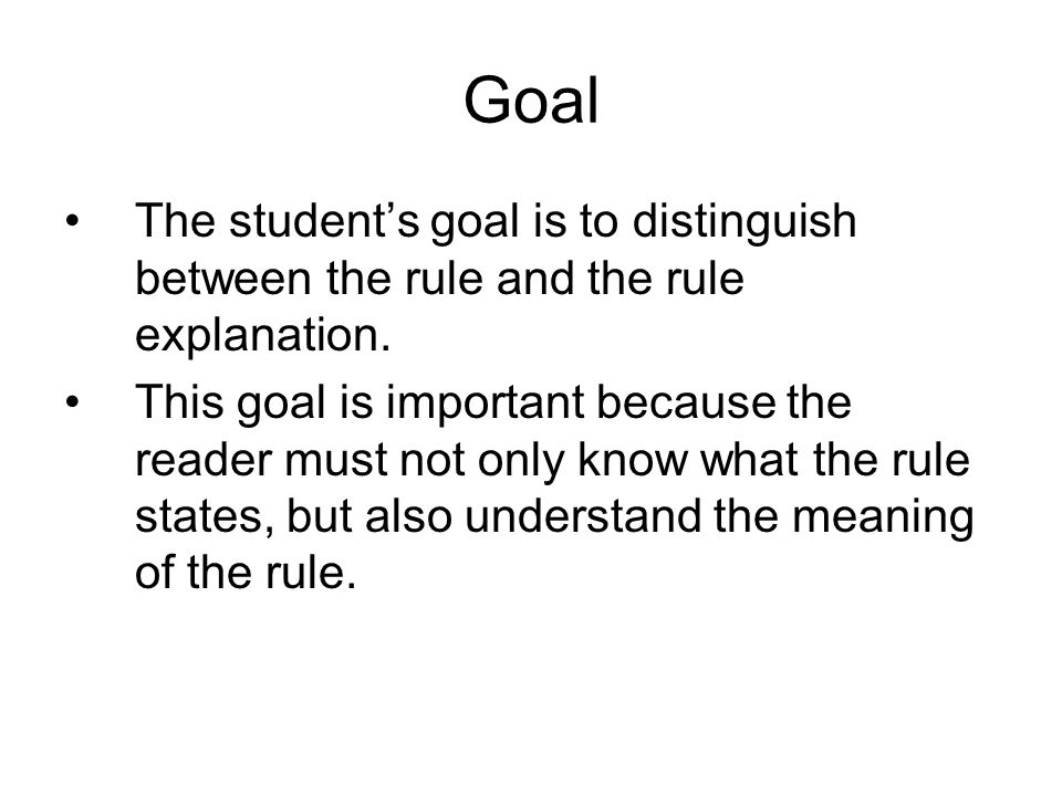Goal The student's goal is to distinguish between the rule and the rule explanation. This goal is important because the reader must not only know what