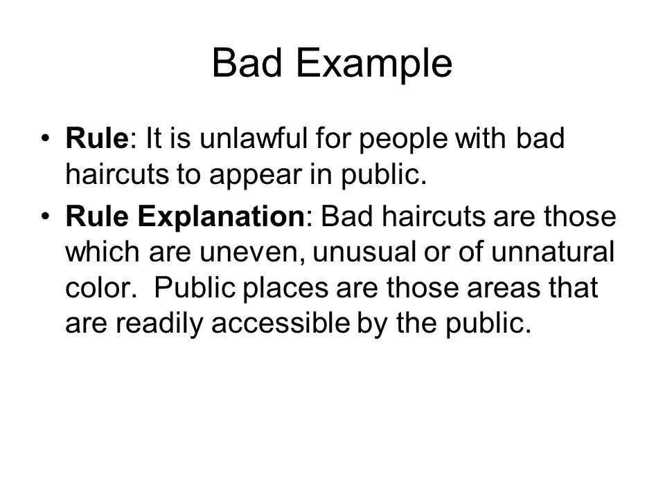 Bad Example Rule: It is unlawful for people with bad haircuts to appear in public. Rule Explanation: Bad haircuts are those which are uneven, unusual