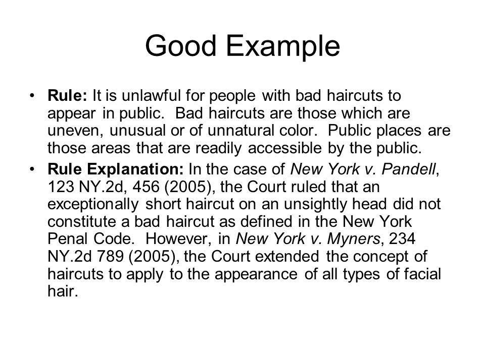 Good Example Rule: It is unlawful for people with bad haircuts to appear in public. Bad haircuts are those which are uneven, unusual or of unnatural c