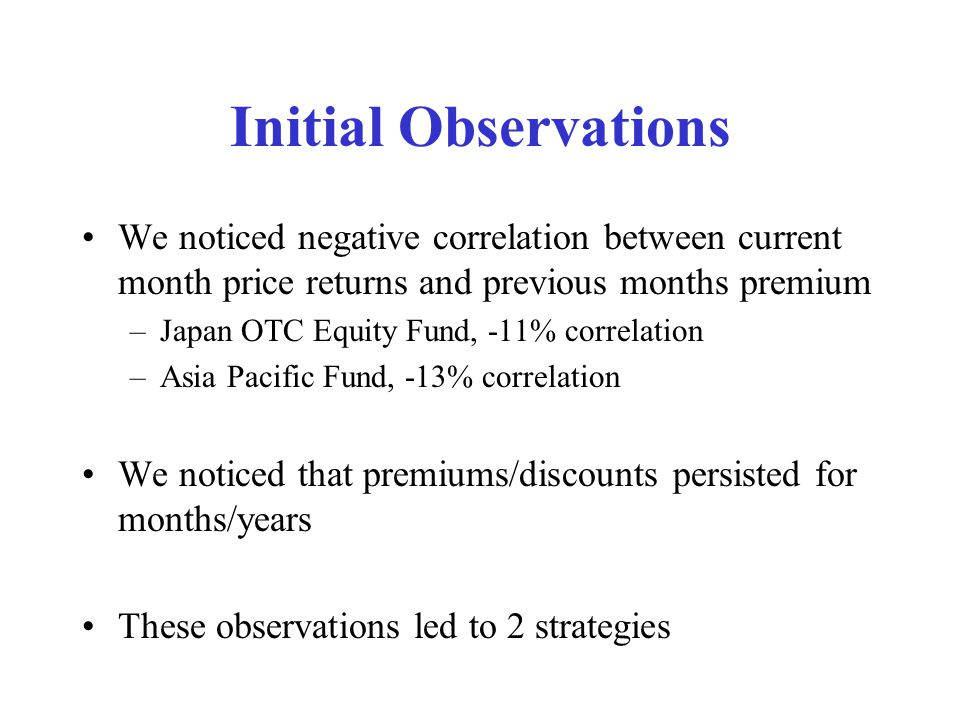 Initial Observations We noticed negative correlation between current month price returns and previous months premium –Japan OTC Equity Fund, -11% correlation –Asia Pacific Fund, -13% correlation We noticed that premiums/discounts persisted for months/years These observations led to 2 strategies