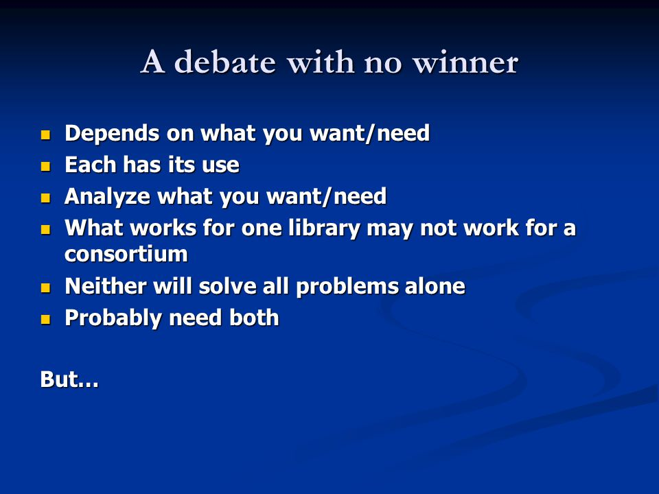 A debate with no winner Depends on what you want/need Depends on what you want/need Each has its use Each has its use Analyze what you want/need Analyze what you want/need What works for one library may not work for a consortium What works for one library may not work for a consortium Neither will solve all problems alone Neither will solve all problems alone Probably need both Probably need bothBut…