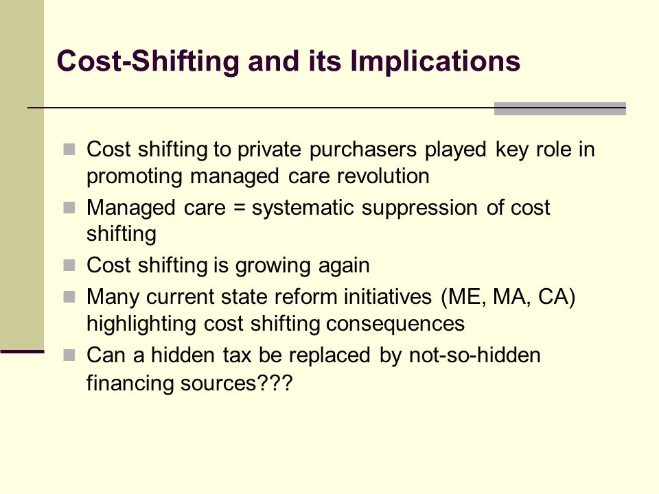 Cost-Shifting and its Implications Cost shifting to private purchasers played key role in promoting managed care revolution Managed care = systematic suppression of cost shifting Cost shifting is growing again Many current state reform initiatives (ME, MA, CA) highlighting cost shifting consequences Can a hidden tax be replaced by not-so-hidden financing sources