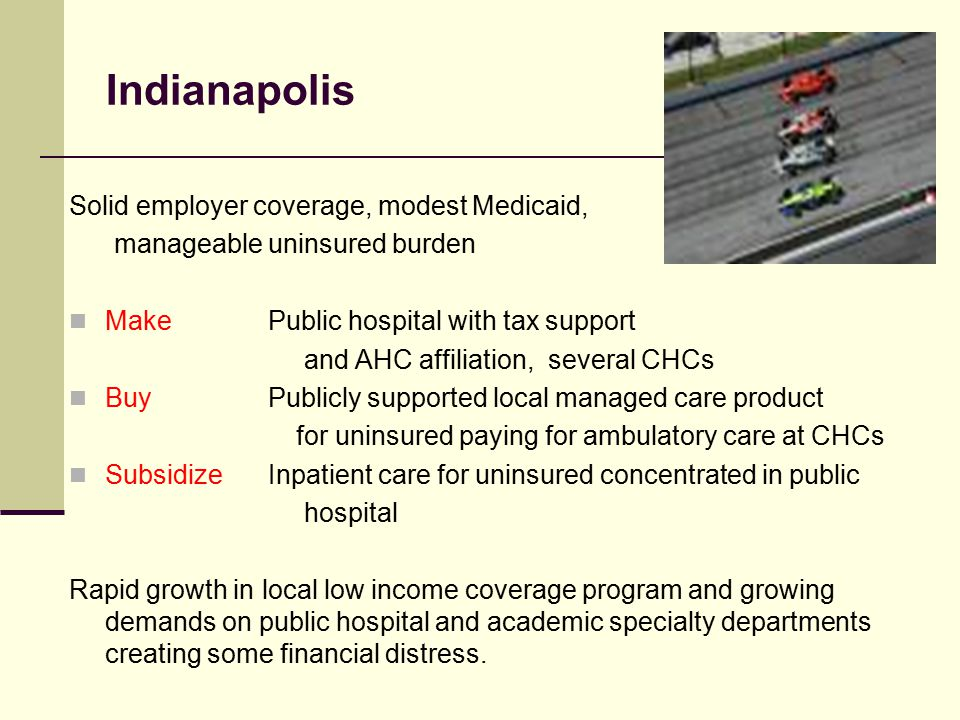 Indianapolis Solid employer coverage, modest Medicaid, manageable uninsured burden Make Public hospital with tax support and AHC affiliation, several CHCs Buy Publicly supported local managed care product for uninsured paying for ambulatory care at CHCs Subsidize Inpatient care for uninsured concentrated in public hospital Rapid growth in local low income coverage program and growing demands on public hospital and academic specialty departments creating some financial distress.