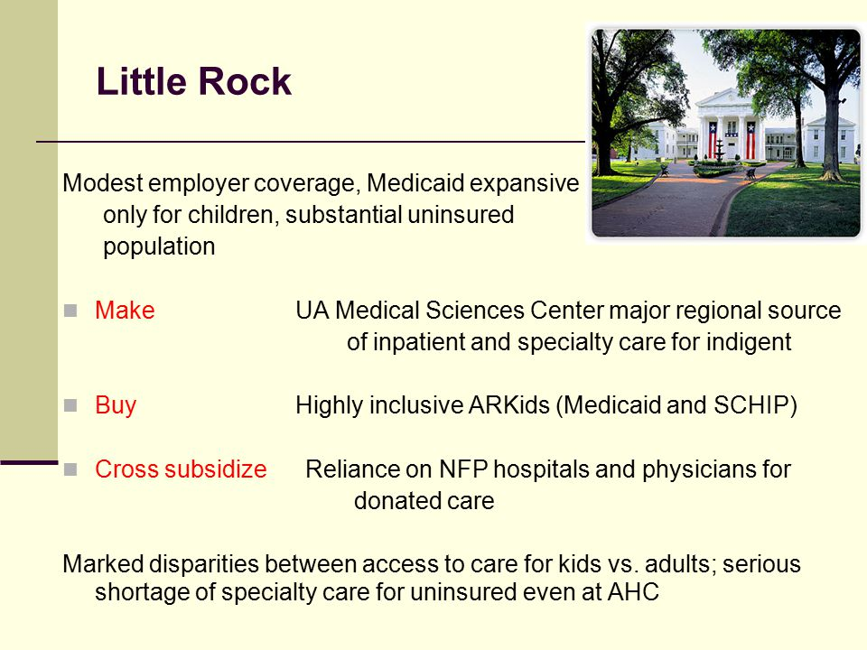 Little Rock Modest employer coverage, Medicaid expansive only for children, substantial uninsured population Make UA Medical Sciences Center major regional source of inpatient and specialty care for indigent Buy Highly inclusive ARKids (Medicaid and SCHIP) Cross subsidize Reliance on NFP hospitals and physicians for donated care Marked disparities between access to care for kids vs.