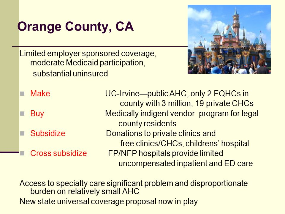 Orange County, CA Limited employer sponsored coverage, moderate Medicaid participation, substantial uninsured MakeUC-Irvine—public AHC, only 2 FQHCs in county with 3 million, 19 private CHCs BuyMedically indigent vendor program for legal county residents Subsidize Donations to private clinics and free clinics/CHCs, childrens' hospital Cross subsidize FP/NFP hospitals provide limited uncompensated inpatient and ED care Access to specialty care significant problem and disproportionate burden on relatively small AHC New state universal coverage proposal now in play