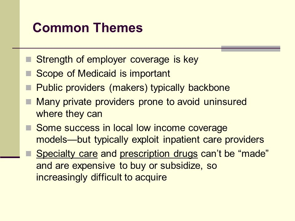 Common Themes Strength of employer coverage is key Scope of Medicaid is important Public providers (makers) typically backbone Many private providers prone to avoid uninsured where they can Some success in local low income coverage models—but typically exploit inpatient care providers Specialty care and prescription drugs can't be made and are expensive to buy or subsidize, so increasingly difficult to acquire